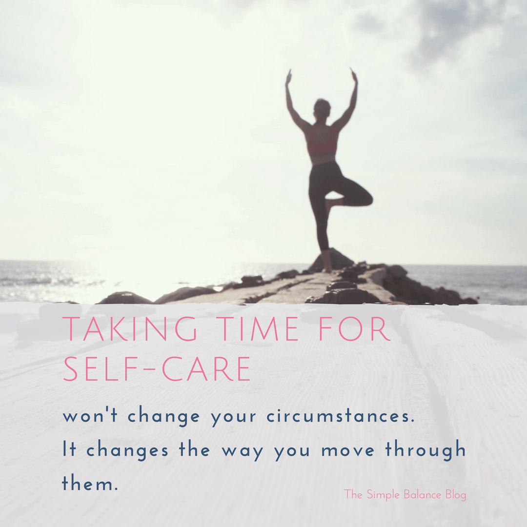 Taking time for self-care won't change your circumstance. It changes the way you move through them.
